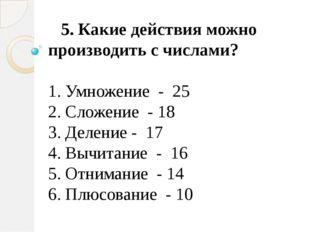 5. Какие действия можно производить с числами? 1. Умножение - 25 2. Сложен