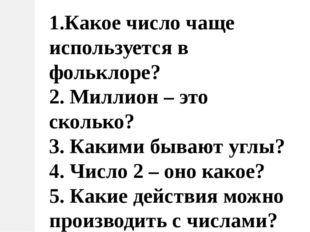 1.Какое число чаще используется в фольклоре? 2. Миллион – это сколько? 3. Как