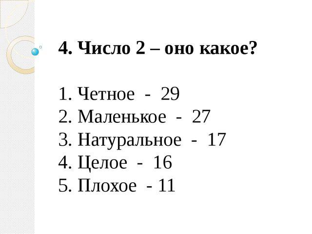 4. Число 2 – оно какое? 1. Четное - 29 2. Маленькое - 27 3. Натуральное - 17...