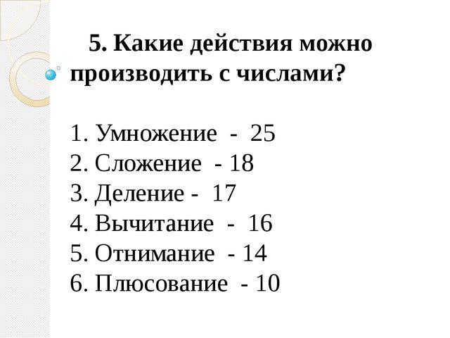 5. Какие действия можно производить с числами? 1. Умножение - 25 2. Сложен...