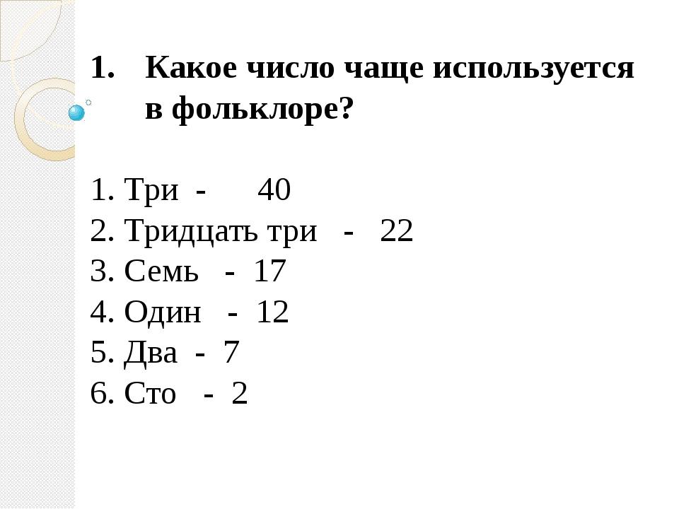 Какое число чаще используется в фольклоре? 1. Три - 40 2. Тридцать три - 22 3...