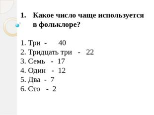 Какое число чаще используется в фольклоре? 1. Три - 40 2. Тридцать три - 22 3