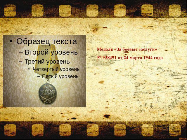 Медаль «За боевые заслуги» № 938491 от 24 марта 1944 года