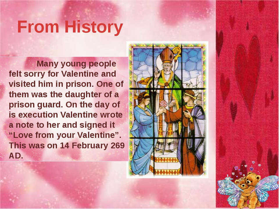 From History 		Valentine was a Christian priest who didn't like the new law....