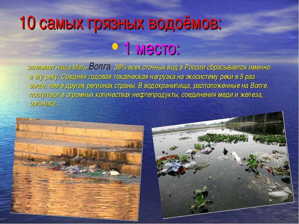 10 самых грязных водоёмов: 1 место: занимает наша Мать-Волга. 38% всех сточны...