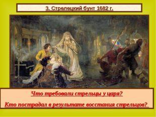 3. Стрелецкий бунт 1682 г. Что требовали стрельцы у царя? Кто пострадал в рез