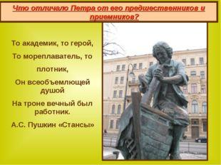 5. Увлечения Петра  То академик, то герой, То мореплаватель, то плотник, Он