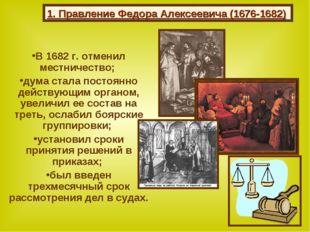 В 1682 г. отменил местничество; дума стала постоянно действующим органом, уве