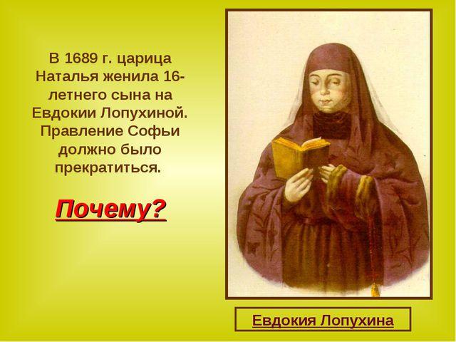 В 1689 г. царица Наталья женила 16-летнего сына на Евдокии Лопухиной. Правлен...