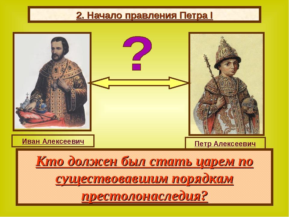 2. Начало правления Петра I В 1682 г. царь Федор умер. Остро встал вопрос о п...