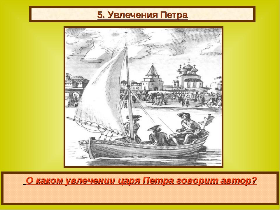 5. Увлечения Петра О каком увлечении царя Петра говорит автор?