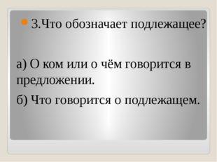 3.Что обозначает подлежащее? а) О ком или о чём говорится в предложении. б)