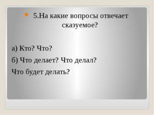 5.На какие вопросы отвечает сказуемое? а) Кто? Что? б) Что делает? Что делал