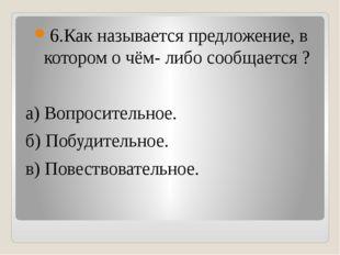 6.Как называется предложение, в котором о чём- либо сообщается ? а) Вопросит