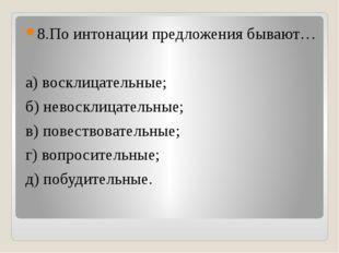 8.По интонации предложения бывают… а) восклицательные; б) невосклицательные;