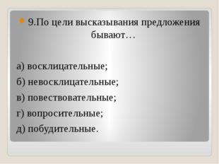 9.По цели высказывания предложения бывают… а) восклицательные; б) невосклица