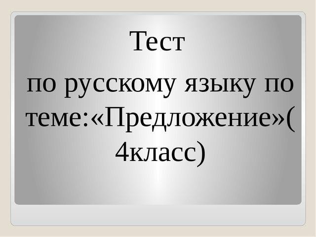Тест по русскому языку по теме:«Предложение»( 4класс)