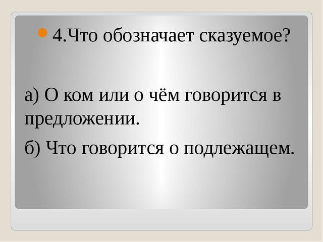 4.Что обозначает сказуемое? а) О ком или о чём говорится в предложении. б) Ч...