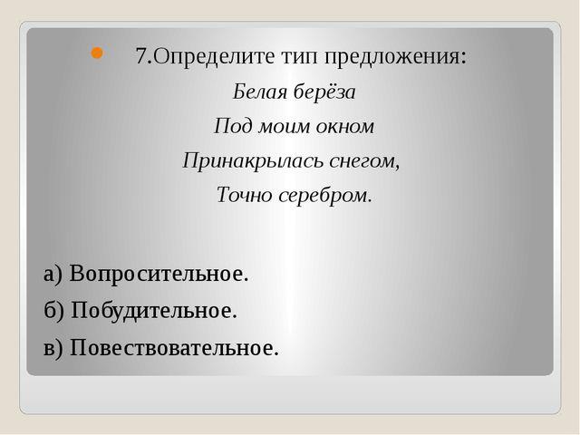 7.Определите тип предложения: Белая берёза Под моим окном Принакрылась снего...