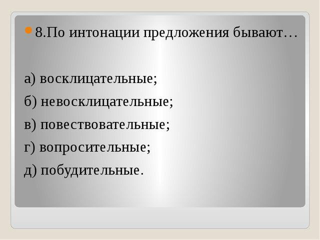 8.По интонации предложения бывают… а) восклицательные; б) невосклицательные;...