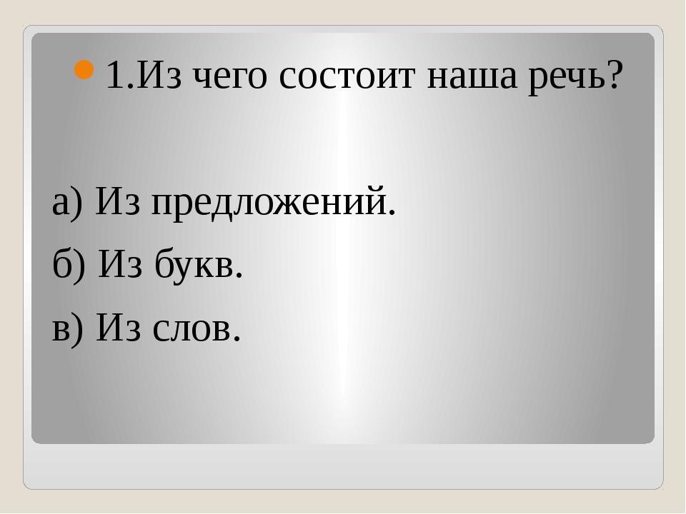 1.Из чего состоит наша речь? а) Из предложений. б) Из букв. в) Из слов.