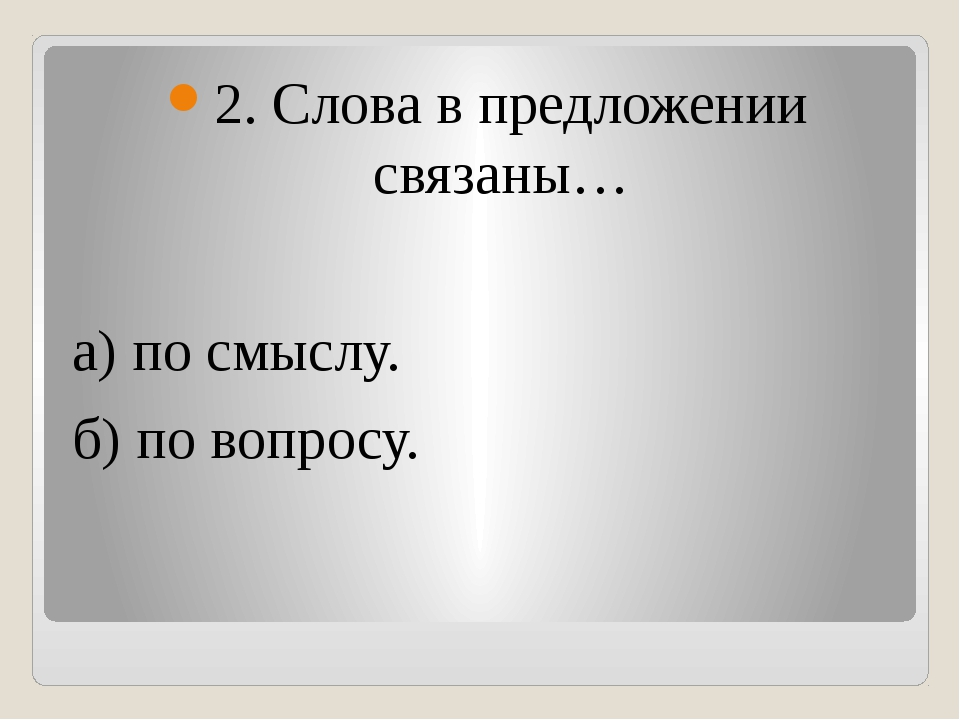 2. Слова в предложении связаны… а) по смыслу. б) по вопросу.