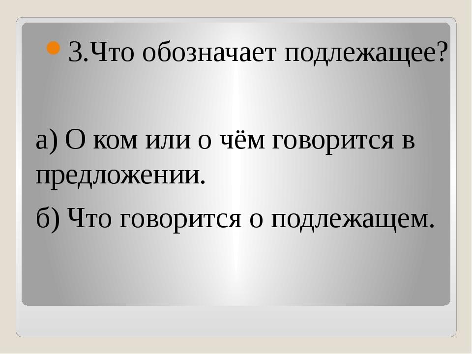 3.Что обозначает подлежащее? а) О ком или о чём говорится в предложении. б)...