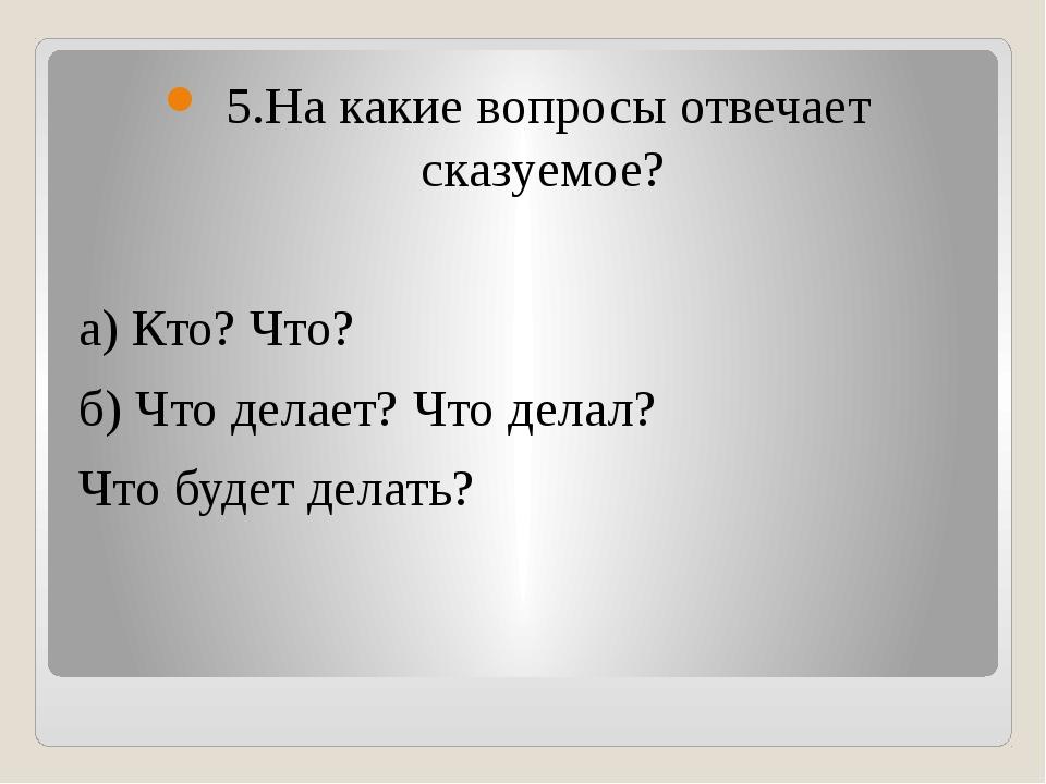 5.На какие вопросы отвечает сказуемое? а) Кто? Что? б) Что делает? Что делал...