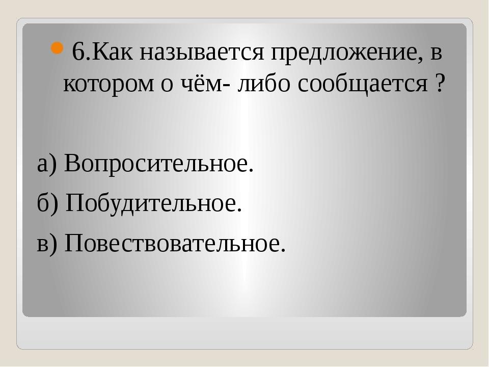 6.Как называется предложение, в котором о чём- либо сообщается ? а) Вопросит...
