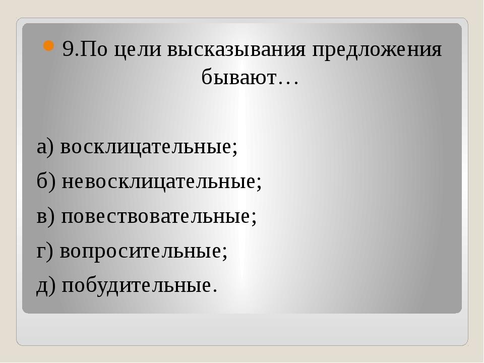 9.По цели высказывания предложения бывают… а) восклицательные; б) невосклица...