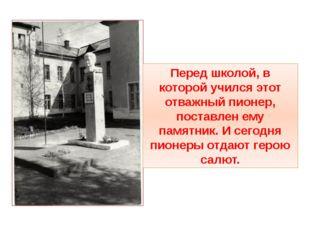 Перед школой, в которой учился этот отважный пионер, поставлен ему памятник.