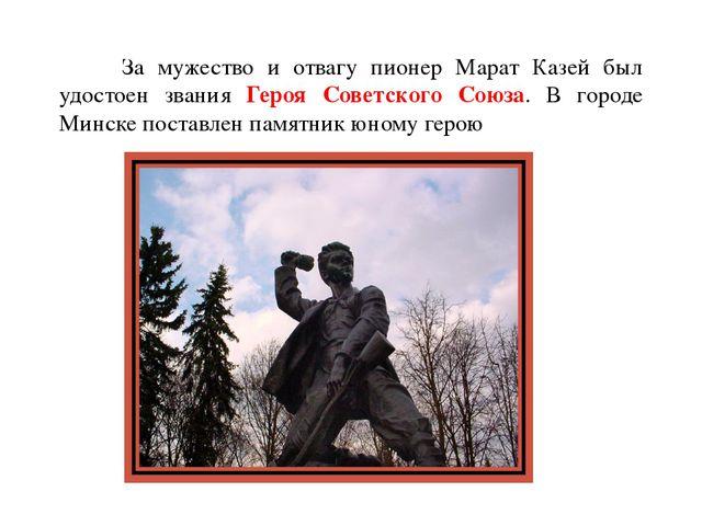 За мужество и отвагу пионер Марат Казей был удостоен звания Героя Советского...