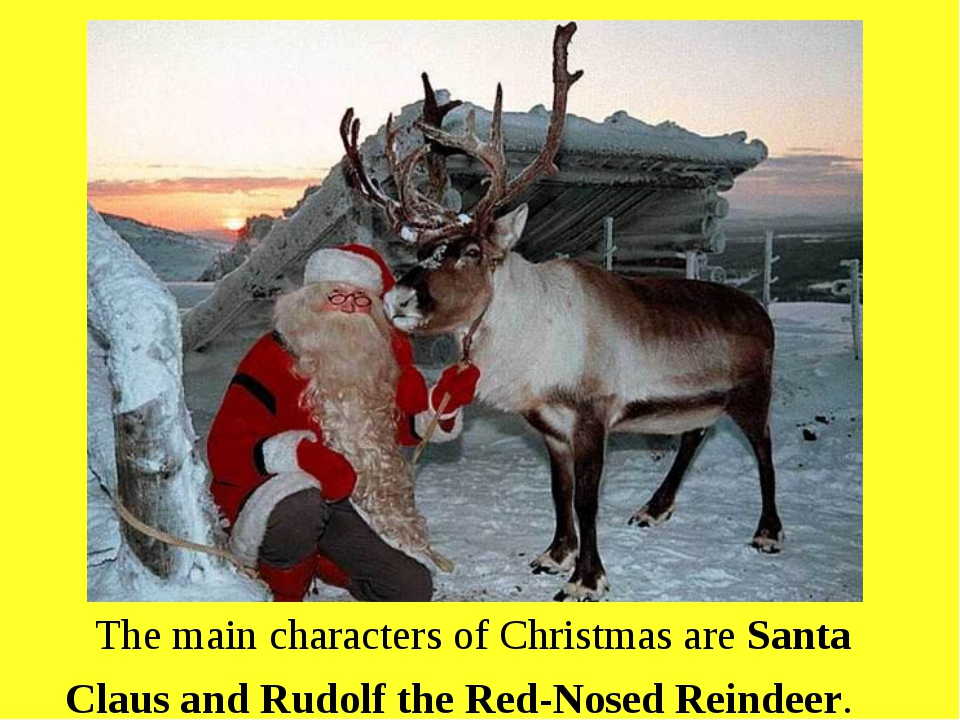 The main characters of Christmas are Santa Claus and Rudolf the Red-Nosed Re...