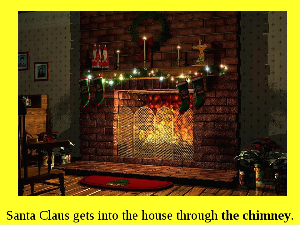 Santa Claus gets into the house through the chimney.