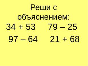 Реши с объяснением: 34 + 53 79 – 25 97 – 64 21 + 68