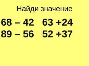 Найди значение 68 – 42 63 +24 89 – 56 52 +37