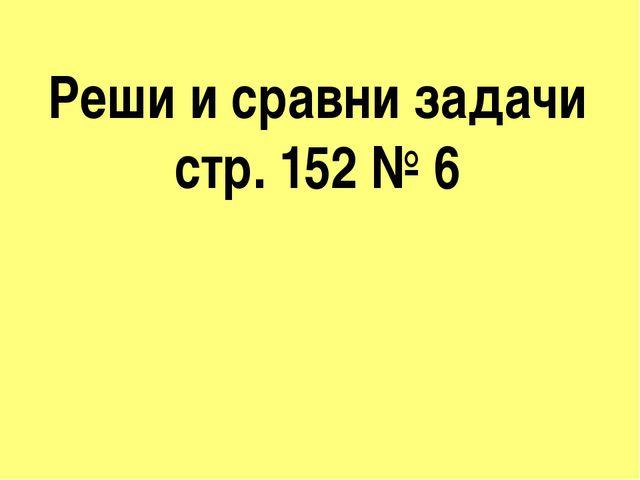 Реши и сравни задачи стр. 152 № 6