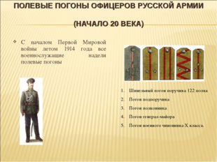 ПОЛЕВЫЕ ПОГОНЫ ОФИЦЕРОВ РУССКОЙ АРМИИ (НАЧАЛО 20 ВЕКА) С началом Первой Миров