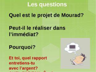 Les questions Quel est le projet de Mourad?  Peut-il le réaliser dans l'immé