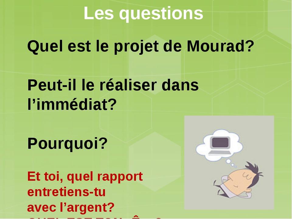 Les questions Quel est le projet de Mourad?  Peut-il le réaliser dans l'immé...