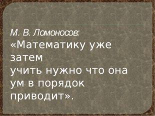 М. В. Ломоносов: «Математику уже затем учить нужно что она ум в порядок прив
