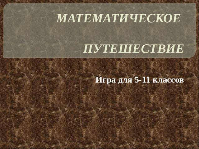 МАТЕМАТИЧЕСКОЕ  ПУТЕШЕСТВИЕ Игра для 5-11 классов