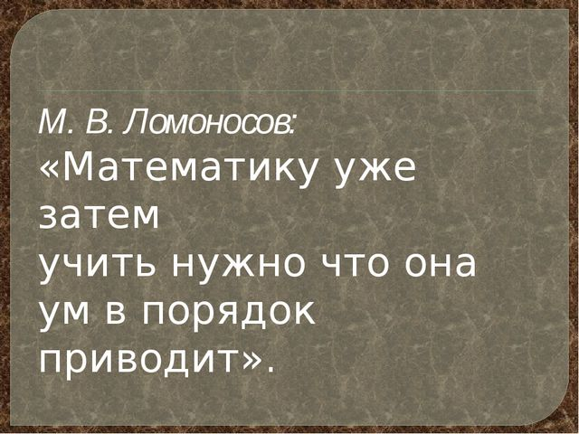 М. В. Ломоносов: «Математику уже затем учить нужно что она ум в порядок прив...