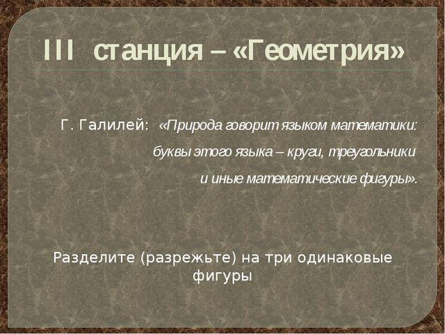 III станция – «Геометрия» Г. Галилей: «Природа говорит языком математики: бук...