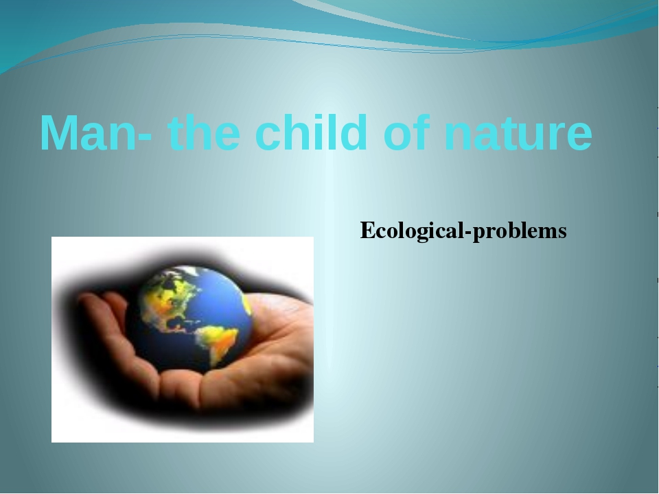 Man- the child of nature Ecological-problems