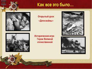 Как все это было… Открытый урок «Дети войны» Историческая игра Герои Великой