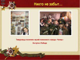 Никто не забыт… Тимуровцы посетили музей поискового отряда «Челны» На пути к