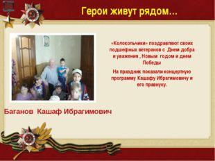 Герои живут рядом… Баганов Кашаф Ибрагимович «Колокольчики» поздравляют своих