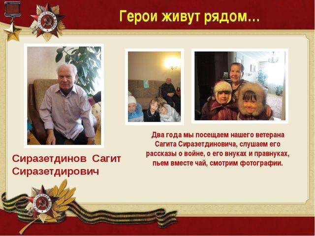 Герои живут рядом… Сиразетдинов Сагит Сиразетдирович Два года мы посещаем наш...