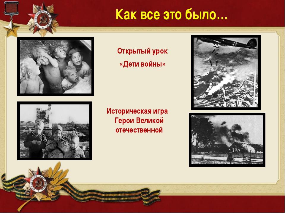 Как все это было… Открытый урок «Дети войны» Историческая игра Герои Великой...